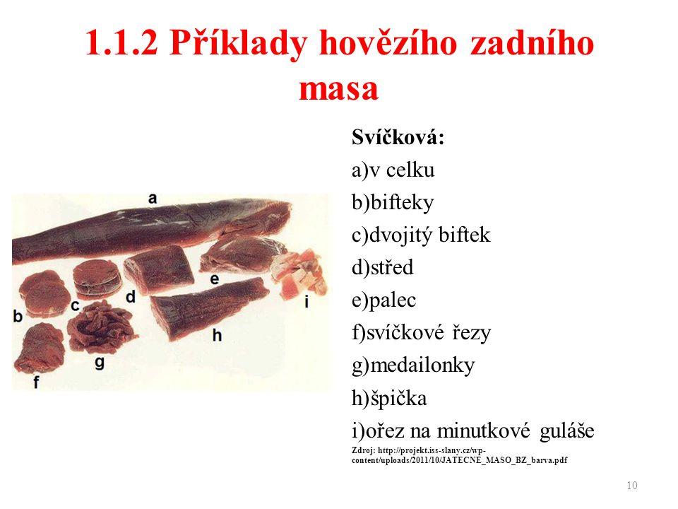 1.1.2 Příklady hovězího zadního masa Svíčková: a)v celku b)bifteky c)dvojitý biftek d)střed e)palec f)svíčkové řezy g)medailonky h)špička i)ořez na minutkové guláše Zdroj: http://projekt.iss-slany.cz/wp- content/uploads/2011/10/JATECNE_MASO_BZ_barva.pdf 10