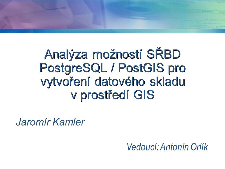 Analýza možností SŘBD PostgreSQL / PostGIS pro vytvoření datového skladu v prostředí GIS Jaromír Kamler Vedoucí: Antonín Orlík