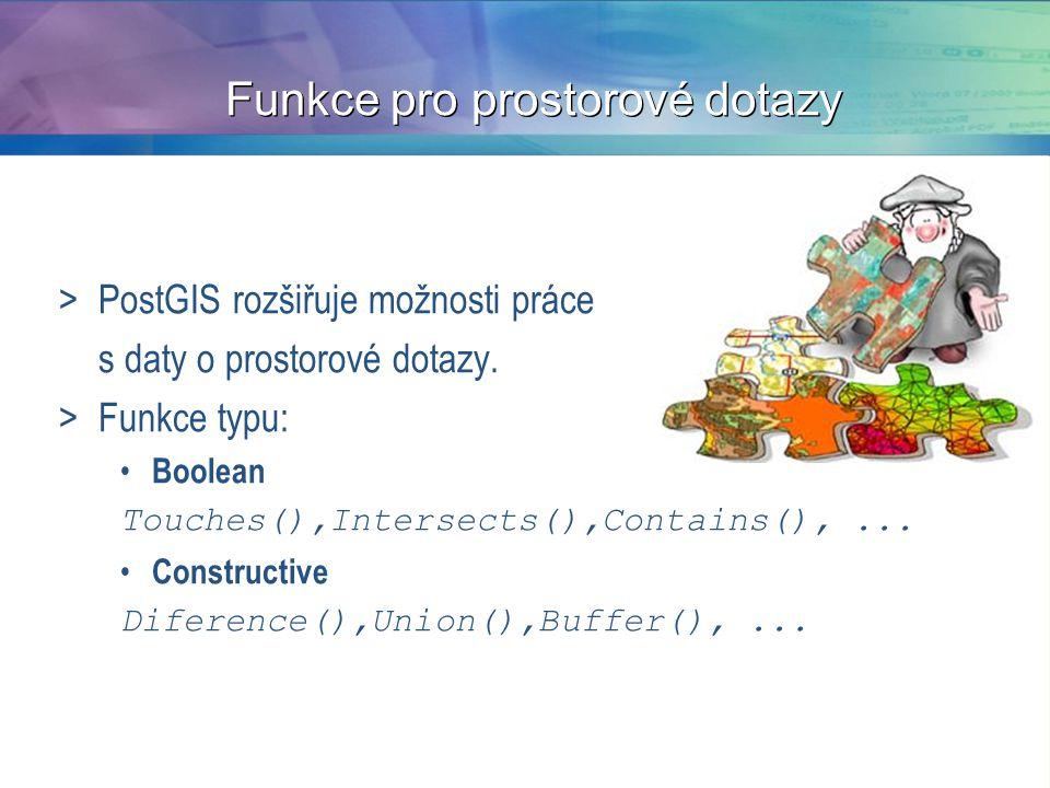 Funkce pro prostorové dotazy >PostGIS rozšiřuje možnosti práce s daty o prostorové dotazy. >Funkce typu: Boolean Touches(),Intersects(),Contains(),...