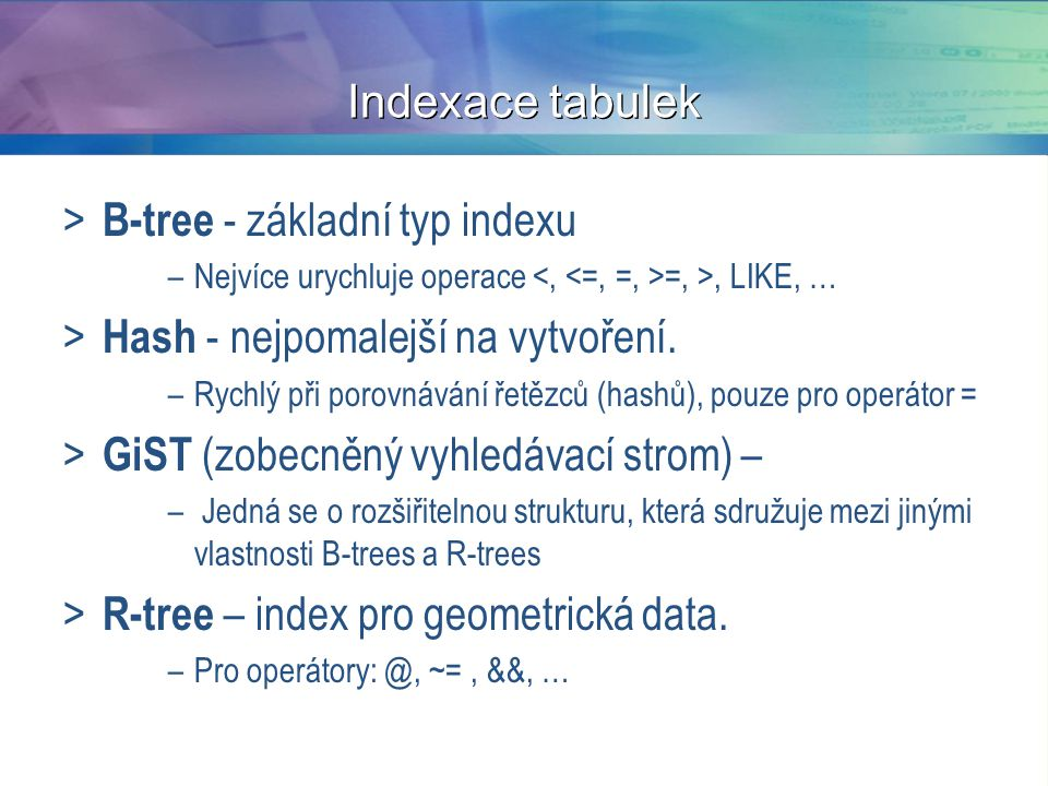 Indexace tabulek > B-tree - základní typ indexu –Nejvíce urychluje operace =, >, LIKE, … > Hash - nejpomalejší na vytvoření. –Rychlý při porovnávání ř