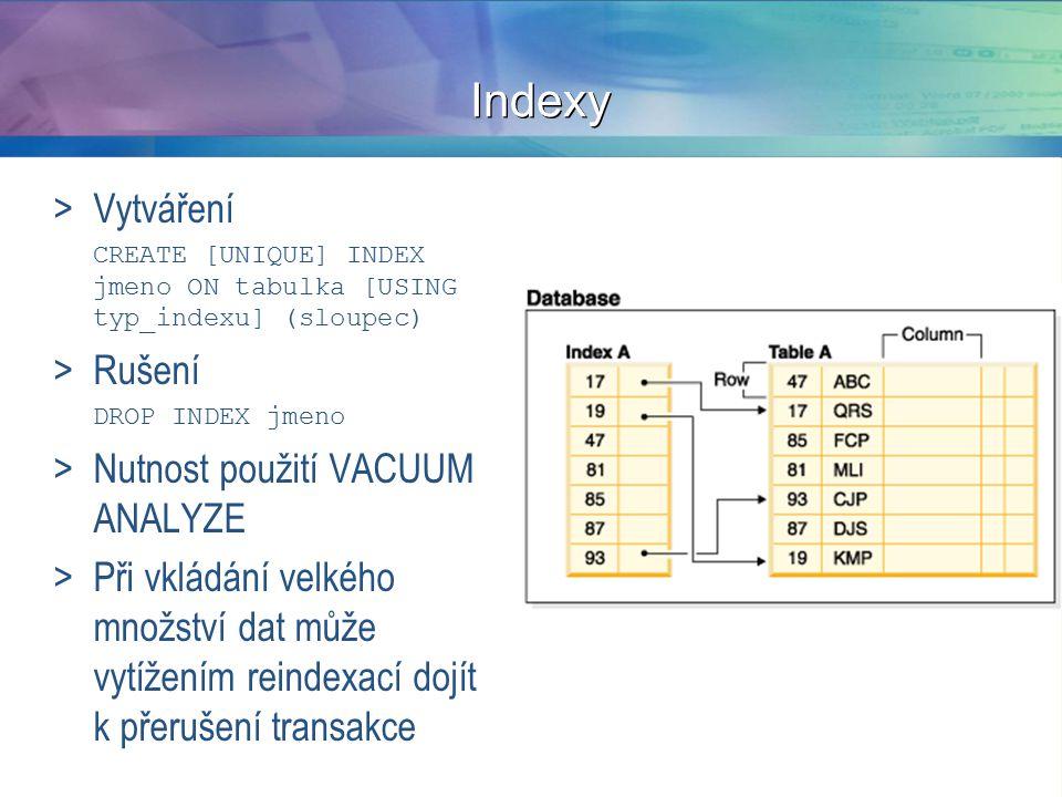 Indexy >Vytváření CREATE [UNIQUE] INDEX jmeno ON tabulka [USING typ_indexu] (sloupec) >Rušení DROP INDEX jmeno >Nutnost použití VACUUM ANALYZE >Při vkládání velkého množství dat může vytížením reindexací dojít k přerušení transakce