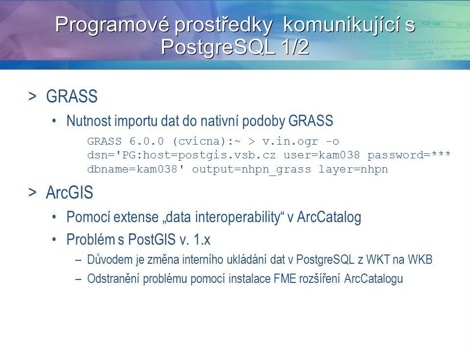 """Programové prostředky komunikující s PostgreSQL 1/2 >GRASS Nutnost importu dat do nativní podoby GRASS GRASS 6.0.0 (cvicna):~ > v.in.ogr -o dsn= PG:host=postgis.vsb.cz user=kam038 password=*** dbname=kam038 output=nhpn_grass layer=nhpn >ArcGIS Pomocí extense """"data interoperability v ArcCatalog Problém s PostGIS v."""
