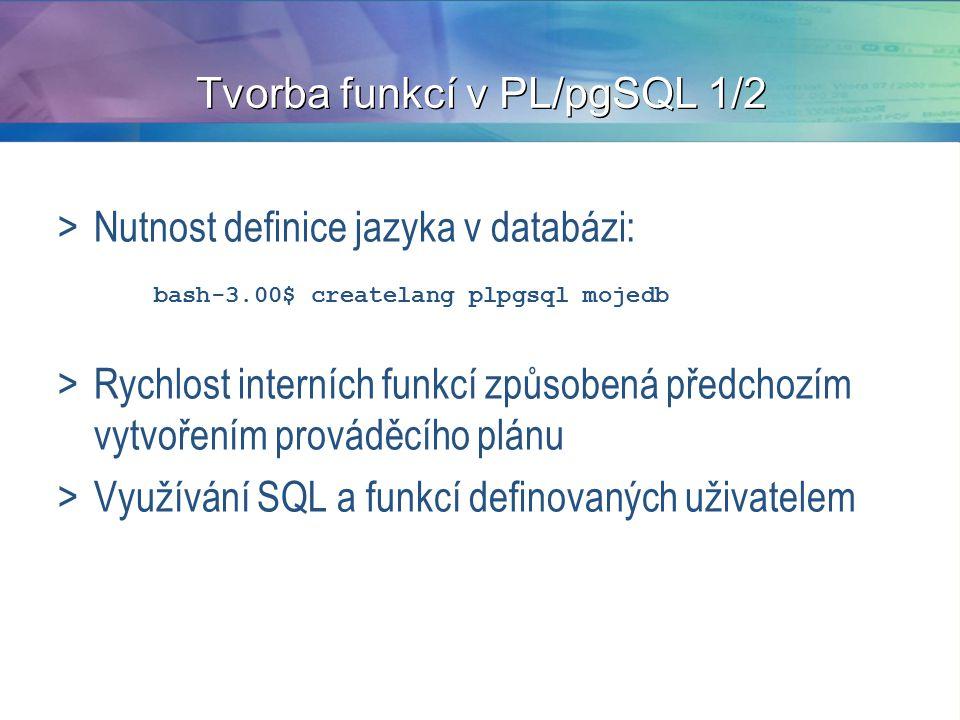 Tvorba funkcí v PL/pgSQL 1/2 >Nutnost definice jazyka v databázi: bash-3.00$ createlang plpgsql mojedb >Rychlost interních funkcí způsobená předchozím vytvořením prováděcího plánu >Využívání SQL a funkcí definovaných uživatelem