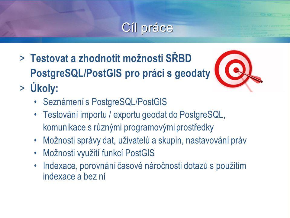 Cíl práce > Testovat a zhodnotit možnosti SŘBD PostgreSQL/PostGIS pro práci s geodaty > Úkoly: Seznámení s PostgreSQL/PostGIS Testování importu / exportu geodat do PostgreSQL, komunikace s různými programovými prostředky Možnosti správy dat, uživatelů a skupin, nastavování práv Možnosti využití funkcí PostGIS Indexace, porovnání časové náročnosti dotazů s použitím indexace a bez ní