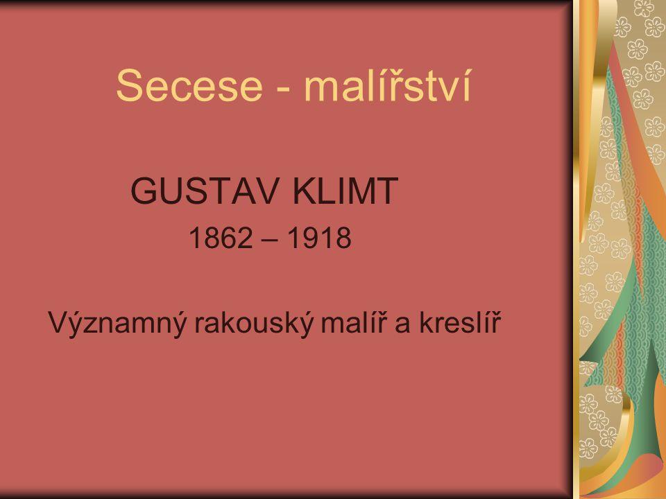 Secese - malířství GUSTAV KLIMT 1862 – 1918 Významný rakouský malíř a kreslíř