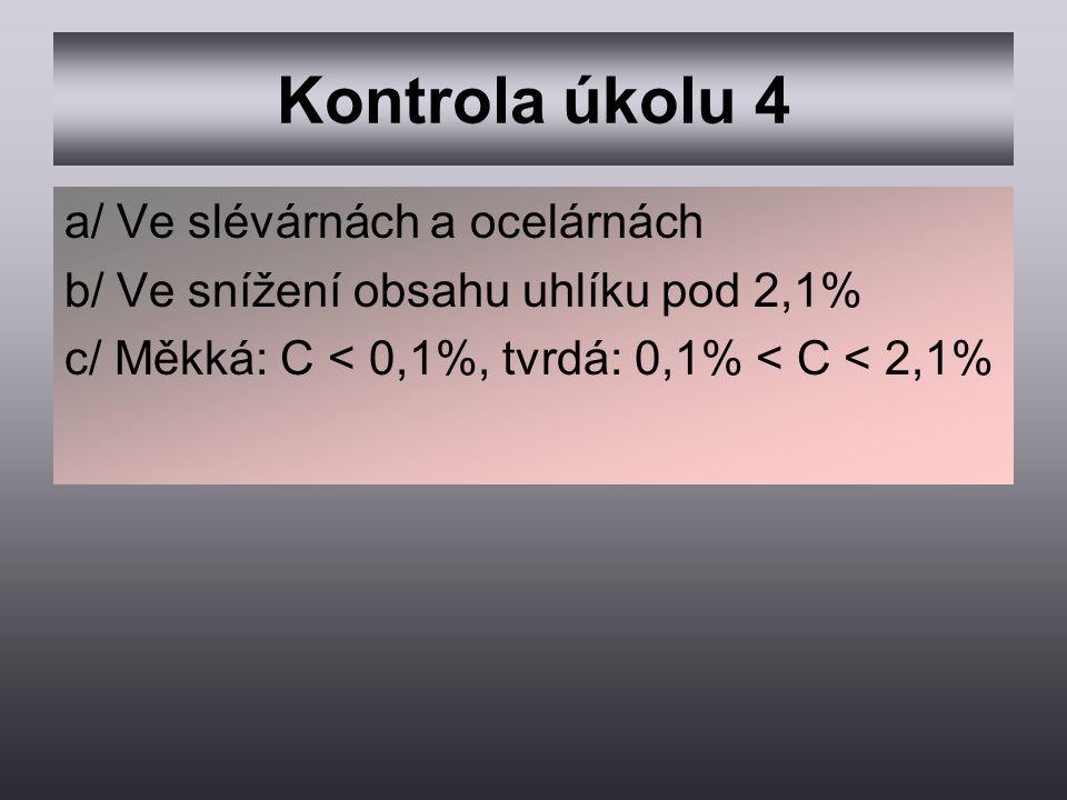 Kontrola úkolu 4 a/ Ve slévárnách a ocelárnách b/ Ve snížení obsahu uhlíku pod 2,1% c/ Měkká: C < 0,1%, tvrdá: 0,1% < C < 2,1%