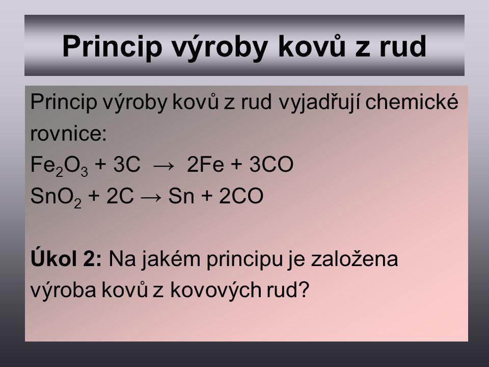 Princip výroby kovů z rud Princip výroby kovů z rud vyjadřují chemické rovnice: Fe 2 O 3 + 3C → 2Fe + 3CO SnO 2 + 2C → Sn + 2CO Úkol 2: Na jakém princ