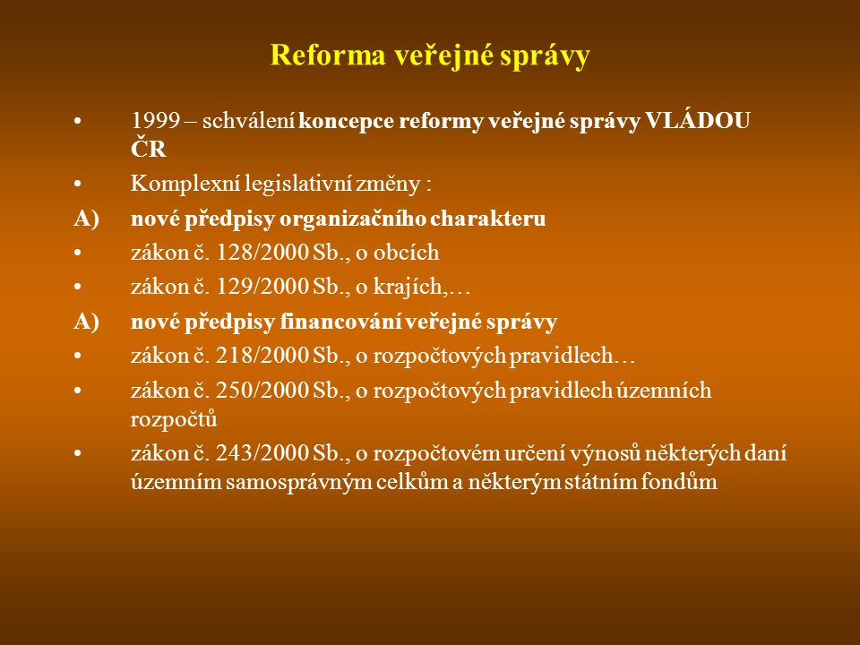 Reforma veřejné správy 1999 – schválení koncepce reformy veřejné správy VLÁDOU ČR Komplexní legislativní změny : A)nové předpisy organizačního charakteru zákon č.