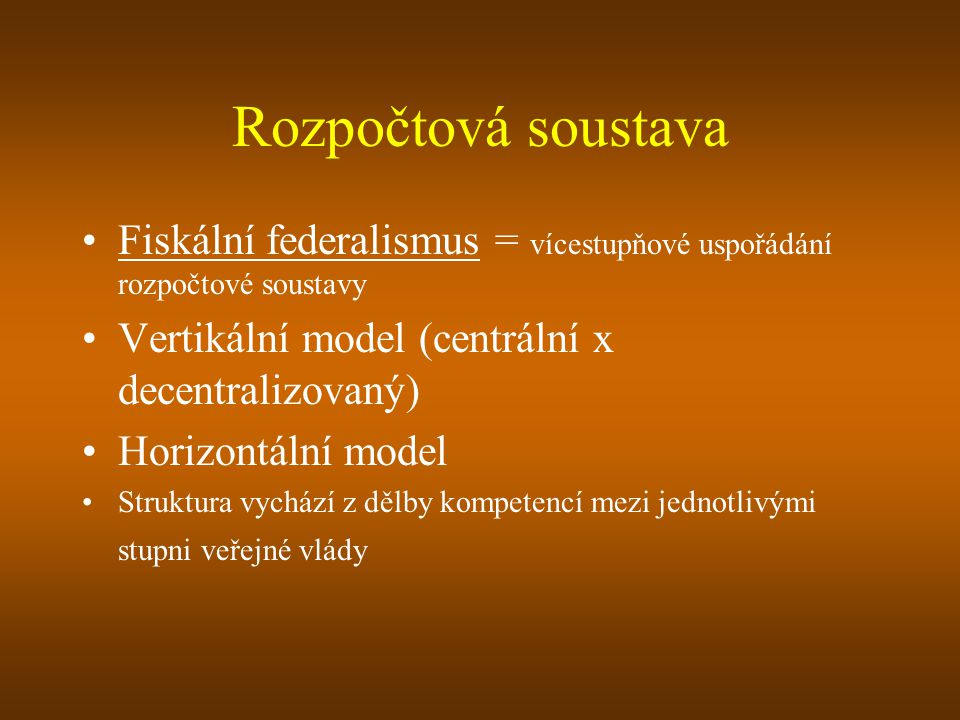 Rozpočtová soustava Fiskální federalismus = vícestupňové uspořádání rozpočtové soustavy Vertikální model (centrální x decentralizovaný) Horizontální m