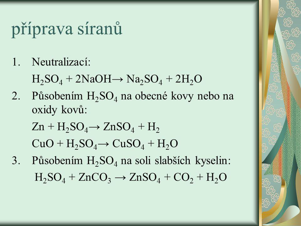 příprava síranů 1.Neutralizací: H 2 SO 4 + 2NaOH→ Na 2 SO 4 + 2H 2 O 2.Působením H 2 SO 4 na obecné kovy nebo na oxidy kovů: Zn + H 2 SO 4 → ZnSO 4 + H 2 CuO + H 2 SO 4 → CuSO 4 + H 2 O 3.Působením H 2 SO 4 na soli slabších kyselin: H 2 SO 4 + ZnCO 3 → ZnSO 4 + CO 2 + H 2 O