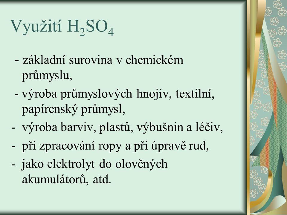 Využití H 2 SO 4 - základní surovina v chemickém průmyslu, - výroba průmyslových hnojiv, textilní, papírenský průmysl, -výroba barviv, plastů, výbušnin a léčiv, -při zpracování ropy a při úpravě rud, -jako elektrolyt do olověných akumulátorů, atd.