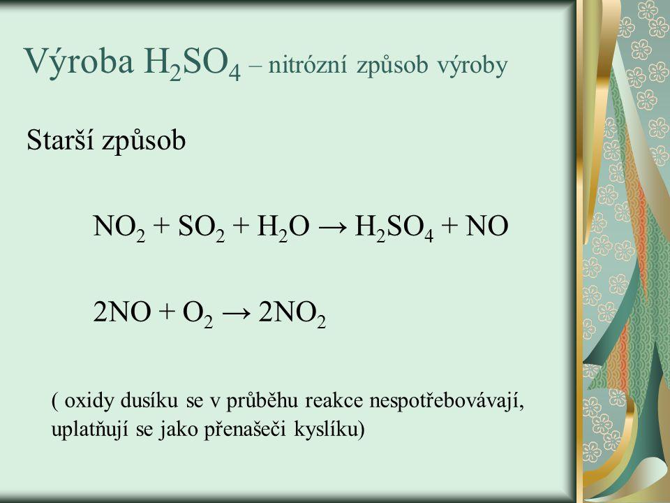 Výroba H 2 SO 4 – nitrózní způsob výroby Starší způsob NO 2 + SO 2 + H 2 O → H 2 SO 4 + NO 2NO + O 2 → 2NO 2 ( oxidy dusíku se v průběhu reakce nespotřebovávají, uplatňují se jako přenašeči kyslíku)