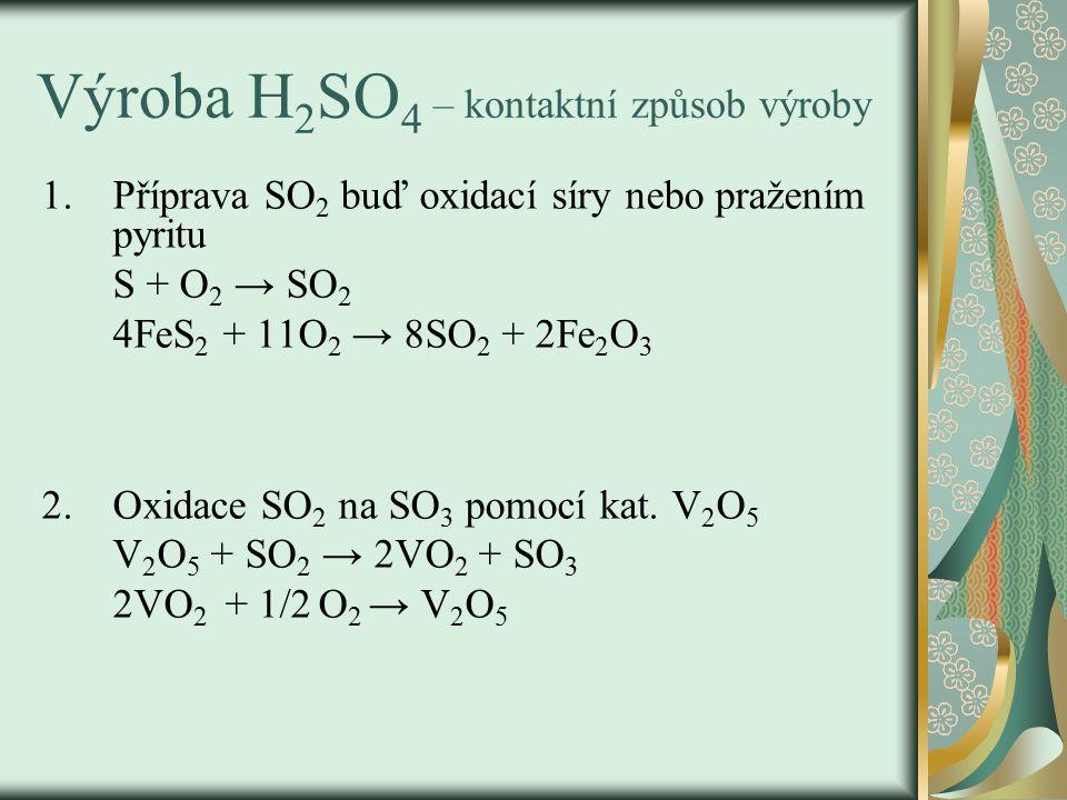 Výroba H 2 SO 4 – kontaktní způsob výroby 1.Příprava SO 2 buď oxidací síry nebo pražením pyritu S + O 2 → SO 2 4FeS 2 + 11O 2 → 8SO 2 + 2Fe 2 O 3 2.Oxidace SO 2 na SO 3 pomocí kat.