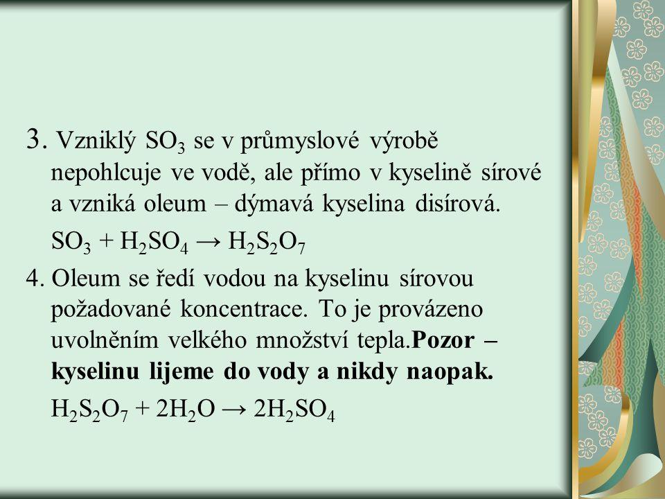 3. Vzniklý SO 3 se v průmyslové výrobě nepohlcuje ve vodě, ale přímo v kyselině sírové a vzniká oleum – dýmavá kyselina disírová. SO 3 + H 2 SO 4 → H
