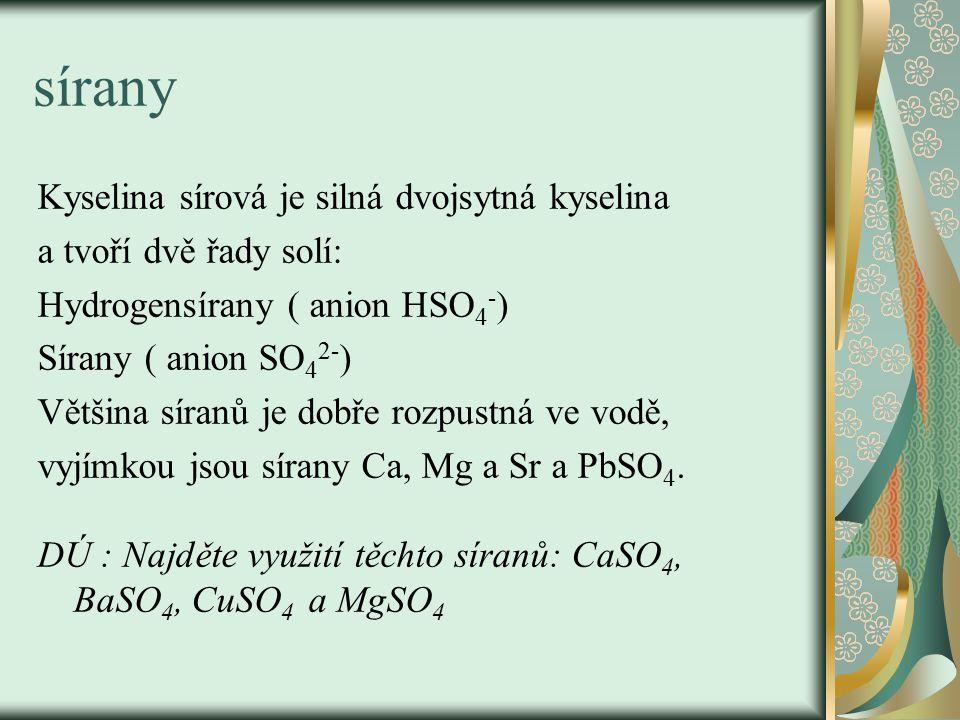 sírany Kyselina sírová je silná dvojsytná kyselina a tvoří dvě řady solí: Hydrogensírany ( anion HSO 4 - ) Sírany ( anion SO 4 2- ) Většina síranů je dobře rozpustná ve vodě, vyjímkou jsou sírany Ca, Mg a Sr a PbSO 4.