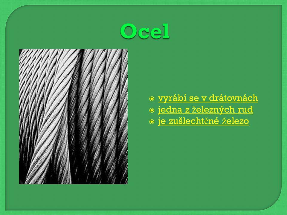 vyrábí se v drátovnách vyrábí se v drátovnách  jedna z železných rud jedna z železných rud  je zušlechtěné železo je zušlechtěné železo