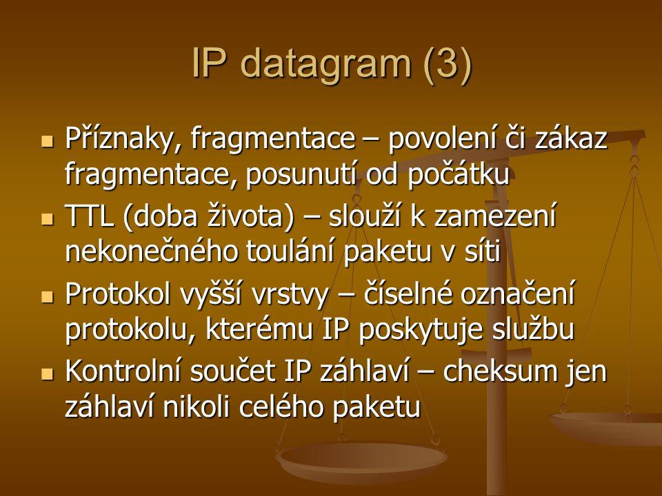 IP datagram (3) Příznaky, fragmentace – povolení či zákaz fragmentace, posunutí od počátku Příznaky, fragmentace – povolení či zákaz fragmentace, posunutí od počátku TTL (doba života) – slouží k zamezení nekonečného toulání paketu v síti TTL (doba života) – slouží k zamezení nekonečného toulání paketu v síti Protokol vyšší vrstvy – číselné označení protokolu, kterému IP poskytuje službu Protokol vyšší vrstvy – číselné označení protokolu, kterému IP poskytuje službu Kontrolní součet IP záhlaví – cheksum jen záhlaví nikoli celého paketu Kontrolní součet IP záhlaví – cheksum jen záhlaví nikoli celého paketu