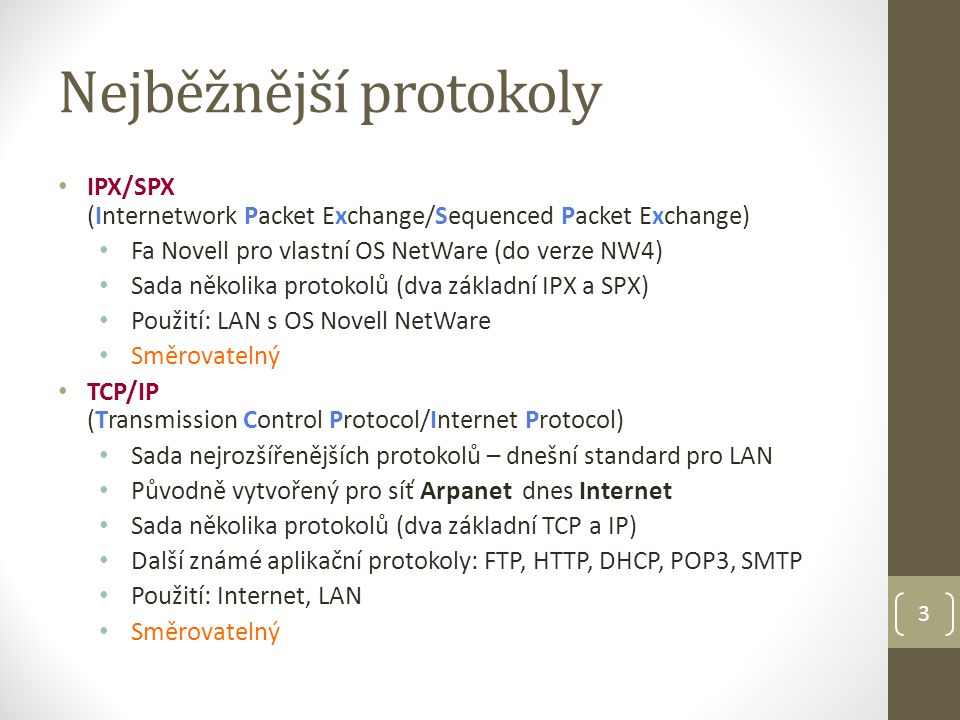 3 Nejběžnější protokoly IPX/SPX (Internetwork Packet Exchange/Sequenced Packet Exchange) Fa Novell pro vlastní OS NetWare (do verze NW4) Sada několika