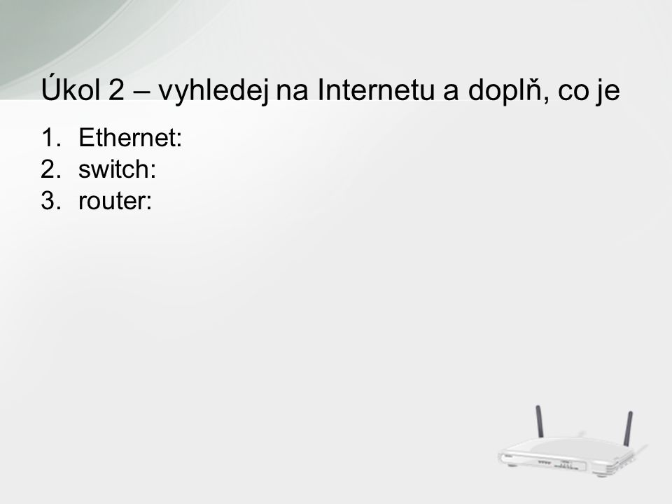 1.Ethernet: 2.switch: 3.router: Úkol 2 – vyhledej na Internetu a doplň, co je