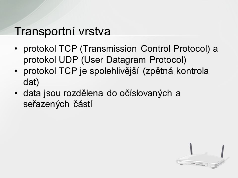 protokol TCP (Transmission Control Protocol) a protokol UDP (User Datagram Protocol) protokol TCP je spolehlivější (zpětná kontrola dat) data jsou rozdělena do očíslovaných a seřazených částí Transportní vrstva