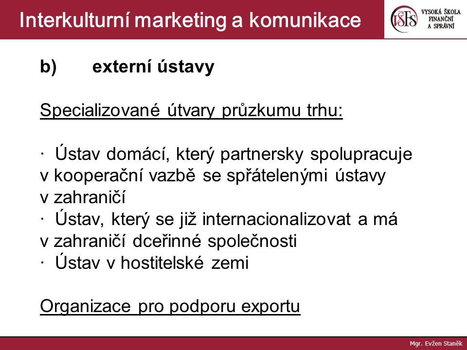 Mgr. Evžen Staněk Interkulturní marketing a komunikace Nositelé výzkumu trhu a) Vlastní útvar průzkumu trhu  jako součást zahraničního (exportního) ú