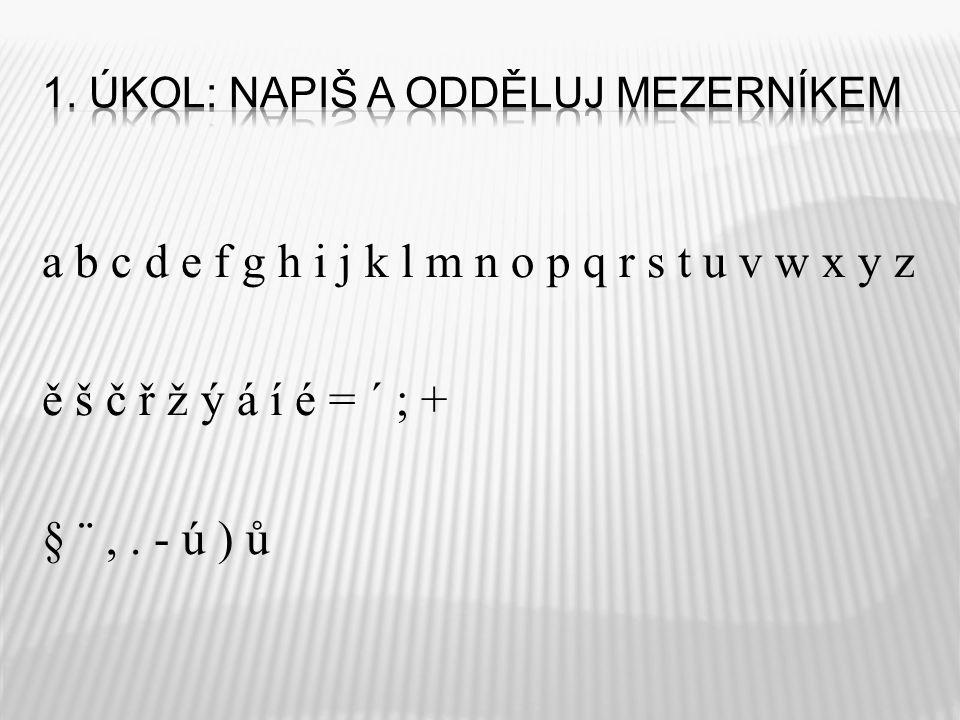 a b c d e f g h i j k l m n o p q r s t u v w x y z ě š č ř ž ý á í é = ´ ; + § ¨,. - ú ) ů