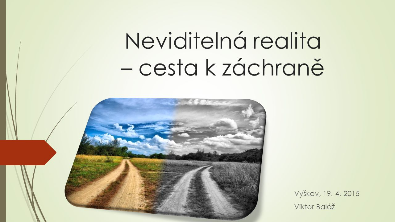 Neviditelná realita – cesta k záchraně Vyškov, 19. 4. 2015 Viktor Baláž