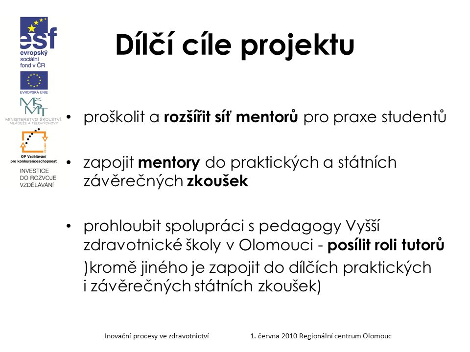 Inovační procesy ve zdravotnictví 1. června 2010 Regionální centrum Olomouc Dílčí cíle projektu proškolit a rozšířit síť mentorů pro praxe studentů za