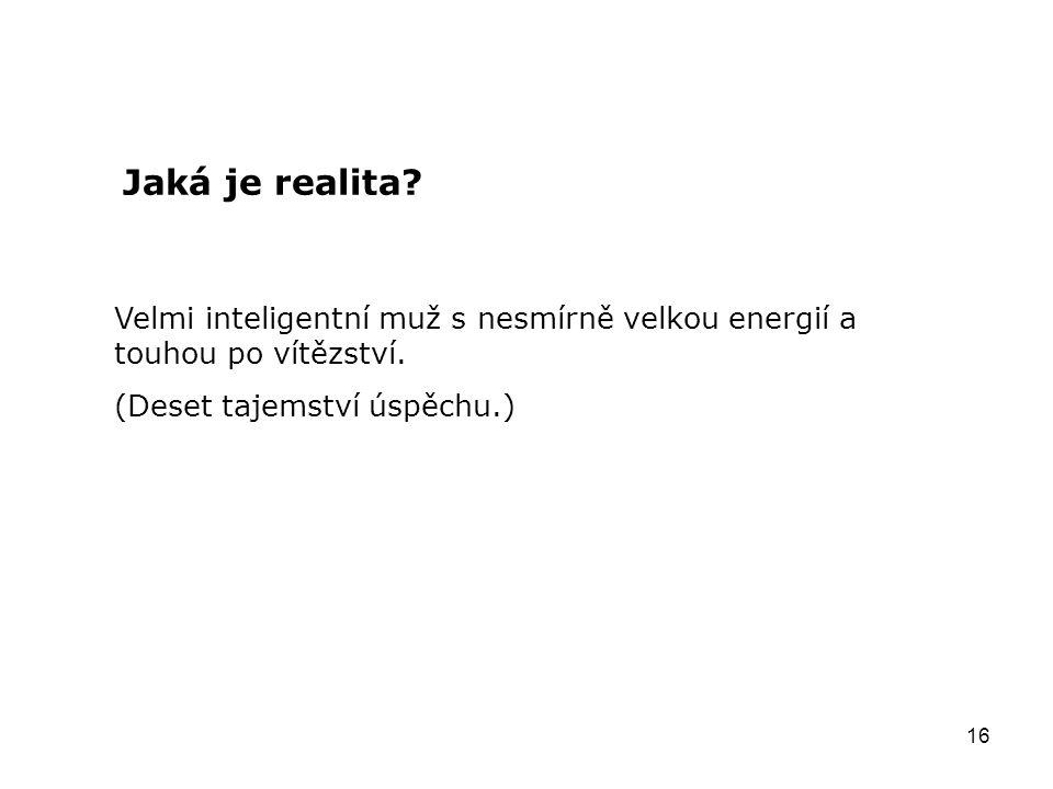 16 Jaká je realita? Velmi inteligentní muž s nesmírně velkou energií a touhou po vítězství. (Deset tajemství úspěchu.)