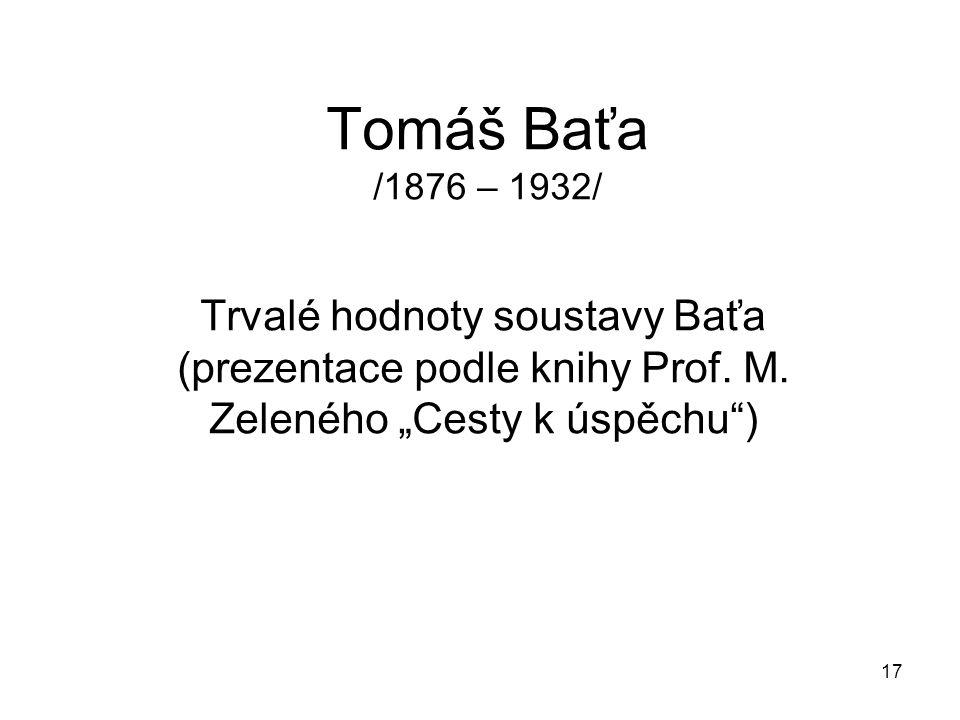 """17 Tomáš Baťa /1876 – 1932/ Trvalé hodnoty soustavy Baťa (prezentace podle knihy Prof. M. Zeleného """"Cesty k úspěchu"""")"""