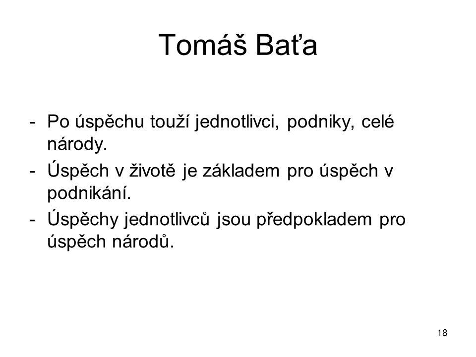 18 Tomáš Baťa -Po úspěchu touží jednotlivci, podniky, celé národy. -Úspěch v životě je základem pro úspěch v podnikání. -Úspěchy jednotlivců jsou před