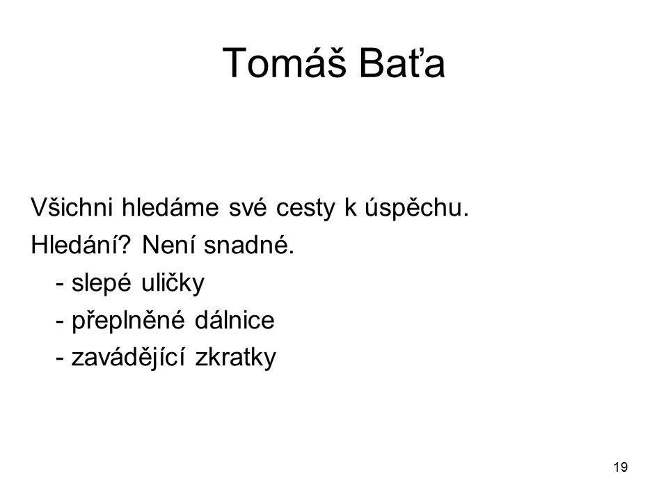 19 Tomáš Baťa Všichni hledáme své cesty k úspěchu. Hledání? Není snadné. - slepé uličky - přeplněné dálnice - zavádějící zkratky