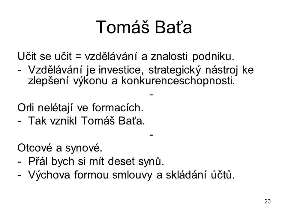 23 Tomáš Baťa Učit se učit = vzdělávání a znalosti podniku. -Vzdělávání je investice, strategický nástroj ke zlepšení výkonu a konkurenceschopnosti. -