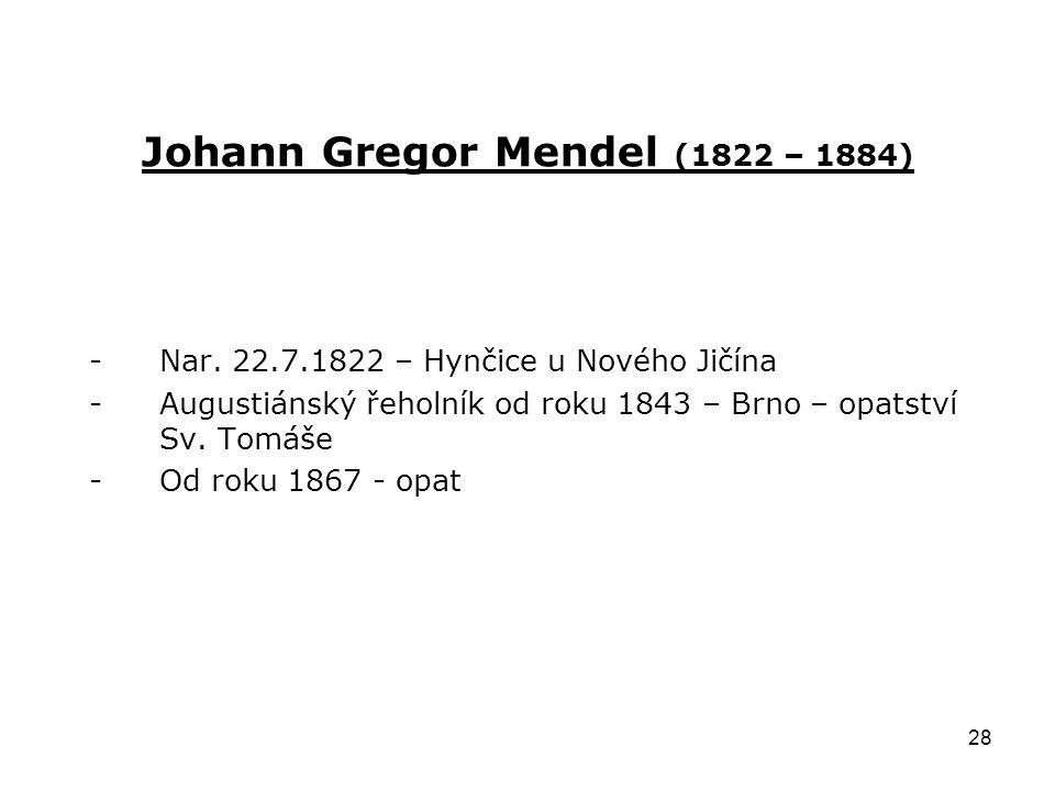 28 Johann Gregor Mendel (1822 – 1884) -Nar. 22.7.1822 – Hynčice u Nového Jičína -Augustiánský řeholník od roku 1843 – Brno – opatství Sv. Tomáše -Od r
