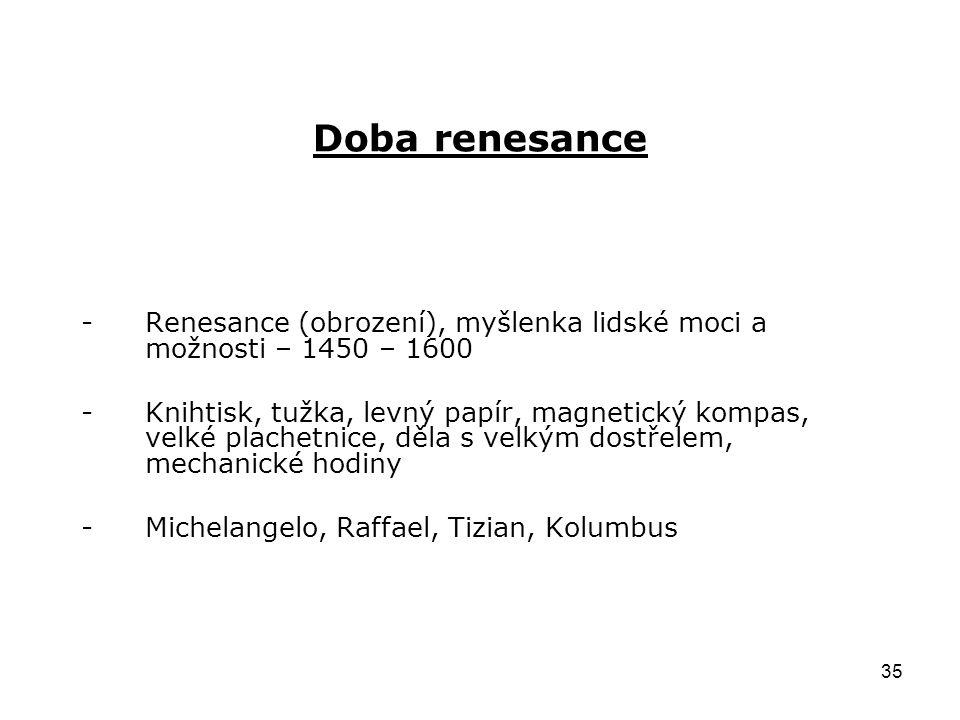 35 Doba renesance -Renesance (obrození), myšlenka lidské moci a možnosti – 1450 – 1600 -Knihtisk, tužka, levný papír, magnetický kompas, velké plachet