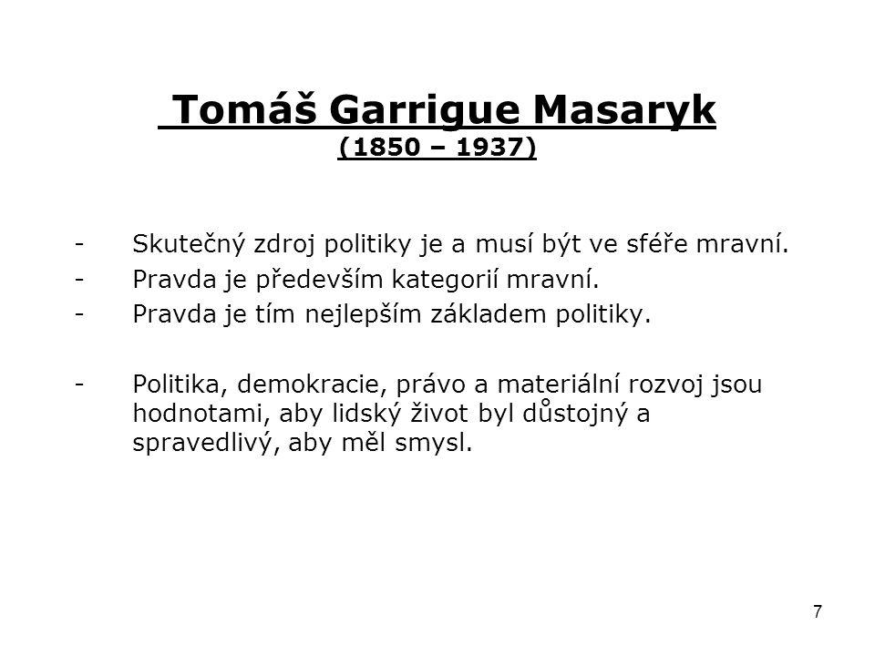 7 Tomáš Garrigue Masaryk (1850 – 1937) -Skutečný zdroj politiky je a musí být ve sféře mravní. -Pravda je především kategorií mravní. -Pravda je tím n
