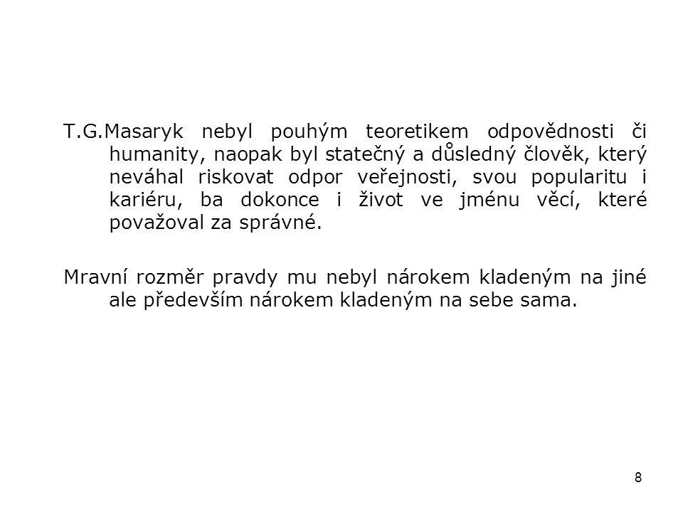 8 T.G.Masaryk nebyl pouhým teoretikem odpovědnosti či humanity, naopak byl statečný a důsledný člověk, který neváhal riskovat odpor veřejnosti, svou p