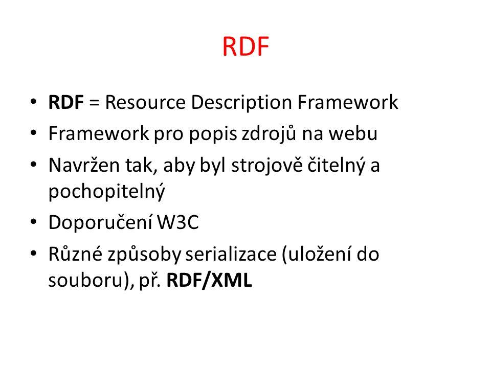 RDF RDF = Resource Description Framework Framework pro popis zdrojů na webu Navržen tak, aby byl strojově čitelný a pochopitelný Doporučení W3C Různé způsoby serializace (uložení do souboru), př.