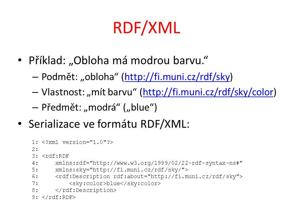 """RDF/XML Příklad: """"Obloha má modrou barvu. – Podmět: """"obloha (http://fi.muni.cz/rdf/sky)http://fi.muni.cz/rdf/sky – Vlastnost: """"mít barvu (http://fi.muni.cz/rdf/sky/color)http://fi.muni.cz/rdf/sky/color – Předmět: """"modrá (""""blue ) Serializace ve formátu RDF/XML: 1: 2: 3: <rdf:RDF 4: xmlns:rdf= http://www.w3.org/1999/02/22-rdf-syntax-ns# 5: xmlns:sky= http://fi.muni.cz/rdf/sky/ > 6: 7: blue 8: 9:"""