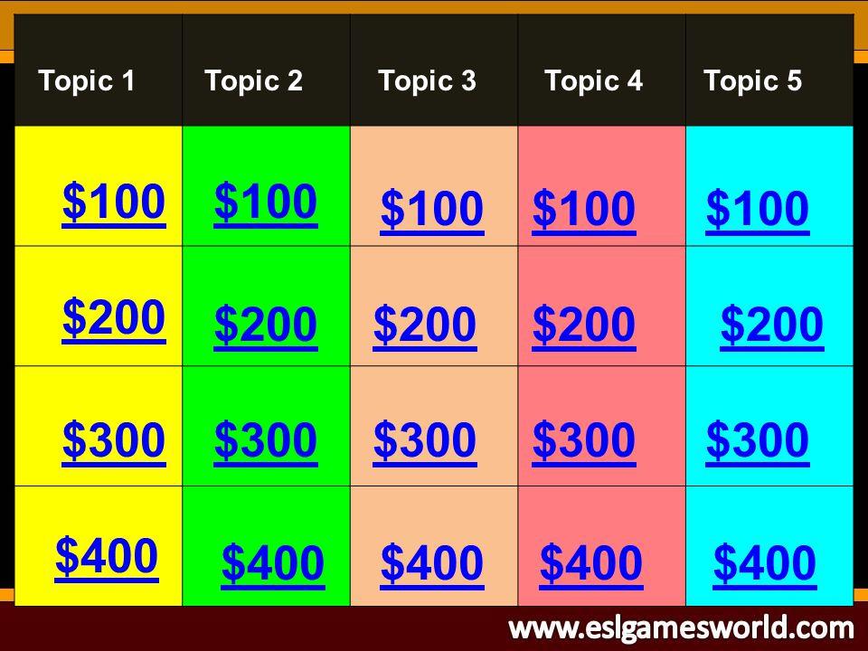$100 $200 $300 $400 $100 $200 $300 $400 $300 $200 $100 Topic 1Topic 3Topic 4Topic 5Topic 2