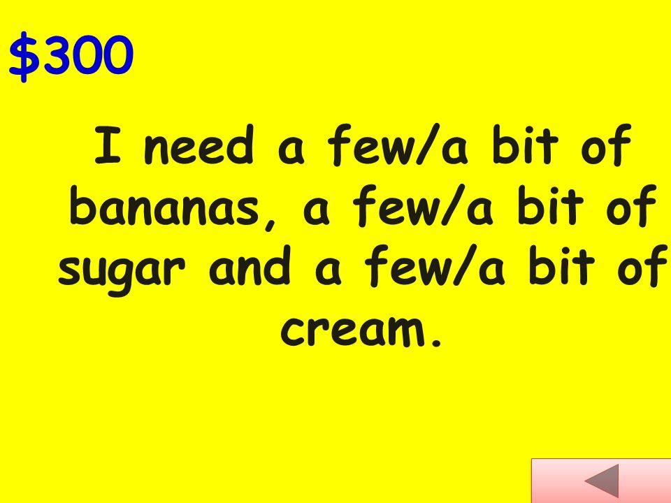 I need a few/a bit of bananas, a few/a bit of sugar and a few/a bit of cream. $300
