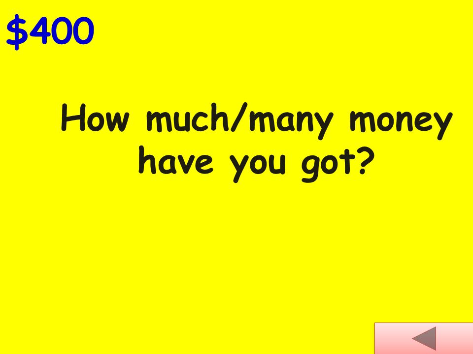 How much/many money have you got? $400