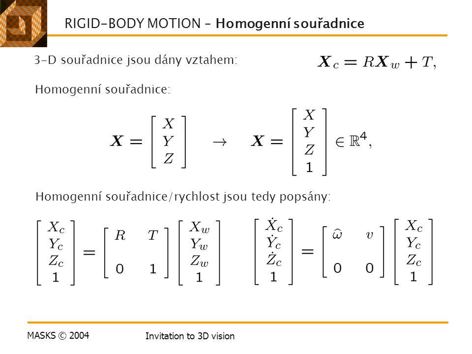 MASKS © 2004 Invitation to 3D vision RIGID-BODY MOTION – Homogenní souřadnice 3-D souřadnice jsou dány vztahem: Homogenní souřadnice: Homogenní souřadnice/rychlost jsou tedy popsány: