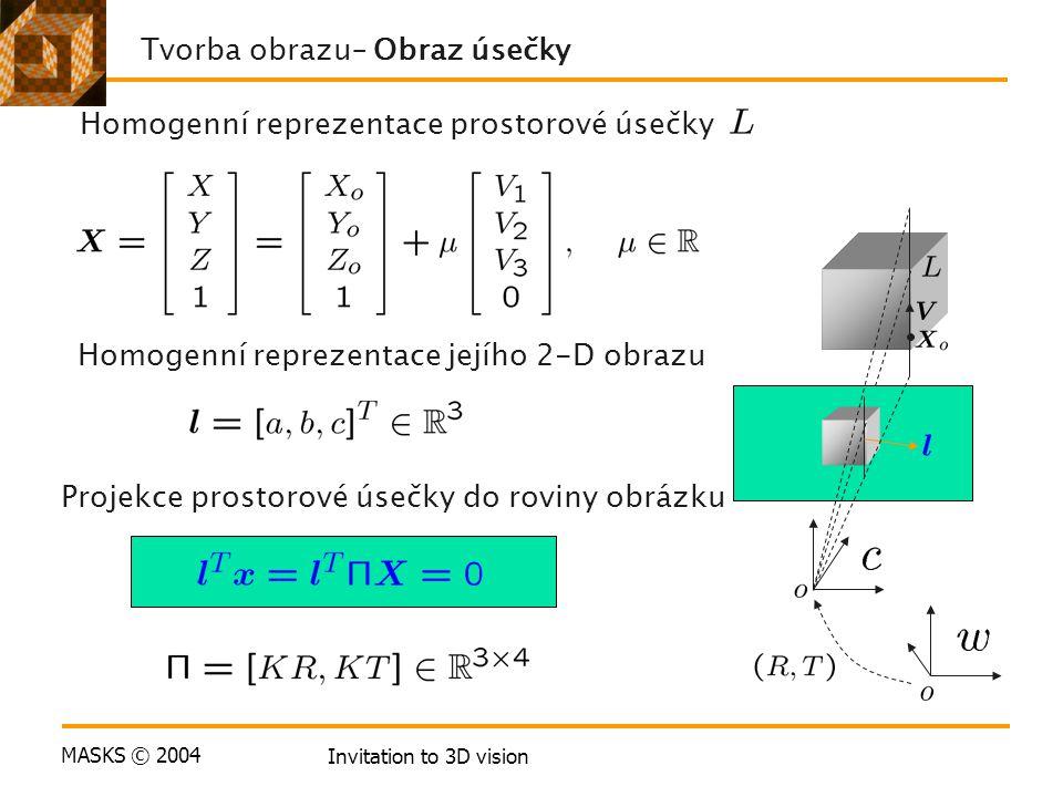 MASKS © 2004 Invitation to 3D vision Homogenní reprezentace prostorové úsečky Tvorba obrazu– Obraz úsečky Homogenní reprezentace jejího 2-D obrazu Projekce prostorové úsečky do roviny obrázku