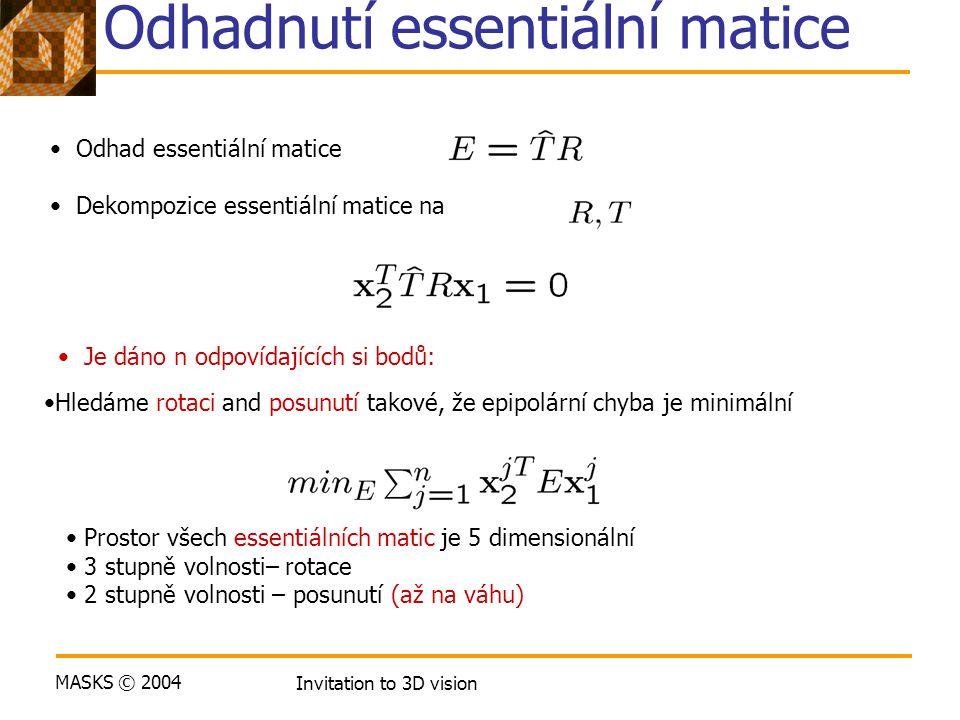 MASKS © 2004 Invitation to 3D vision Odhadnutí essentiální matice Odhad essentiální matice Dekompozice essentiální matice na Prostor všech essentiálních matic je 5 dimensionální 3 stupně volnosti– rotace 2 stupně volnosti – posunutí (až na váhu) Je dáno n odpovídajících si bodů: Hledáme rotaci and posunutí takové, že epipolární chyba je minimální