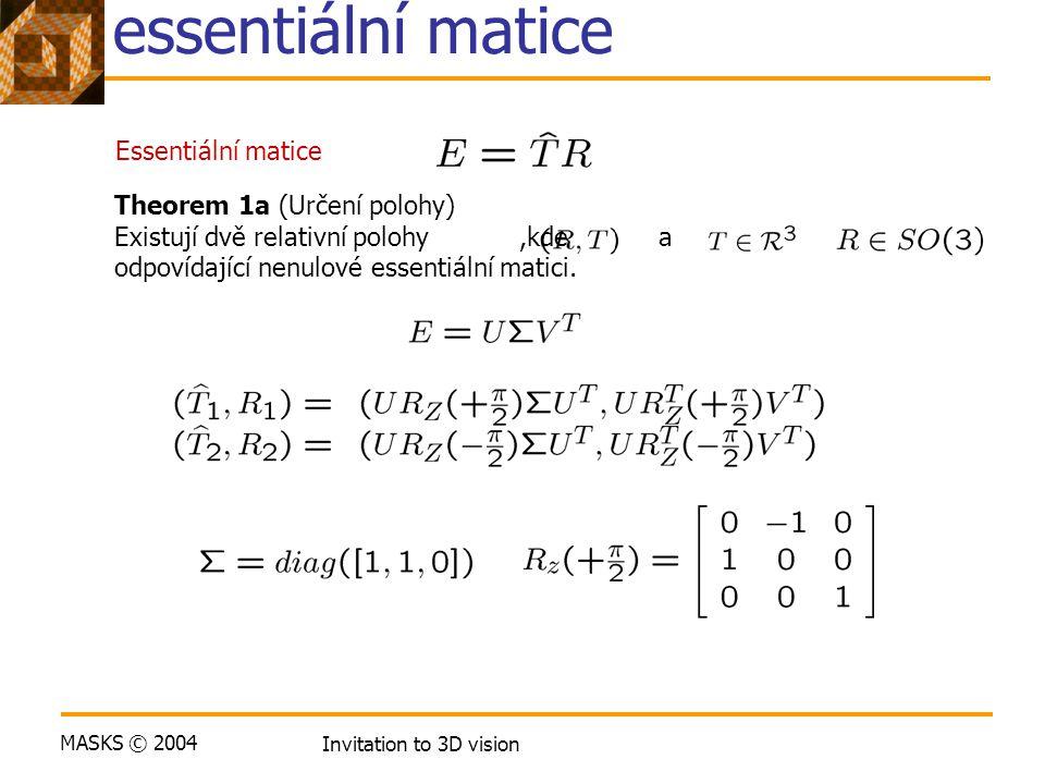 MASKS © 2004 Invitation to 3D vision Určení relativní polohy z essentiální matice Essentiální matice Theorem 1a (Určení polohy) Existují dvě relativní polohy,kde a odpovídající nenulové essentiální matici.