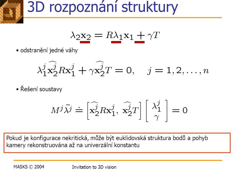 MASKS © 2004 Invitation to 3D vision 3D rozpoznání struktury odstranění jedné váhy Řešení soustavy Pokud je konfigurace nekritická, může být euklidovs