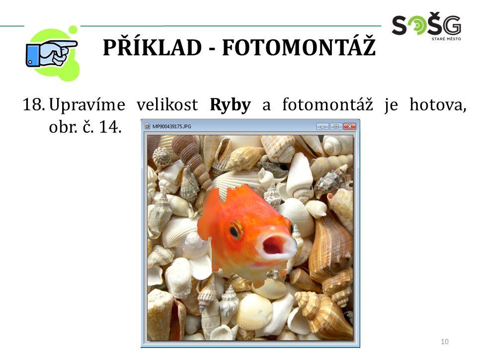 PŘÍKLAD - FOTOMONTÁŽ 18.Upravíme velikost Ryby a fotomontáž je hotova, obr. č. 14. 10