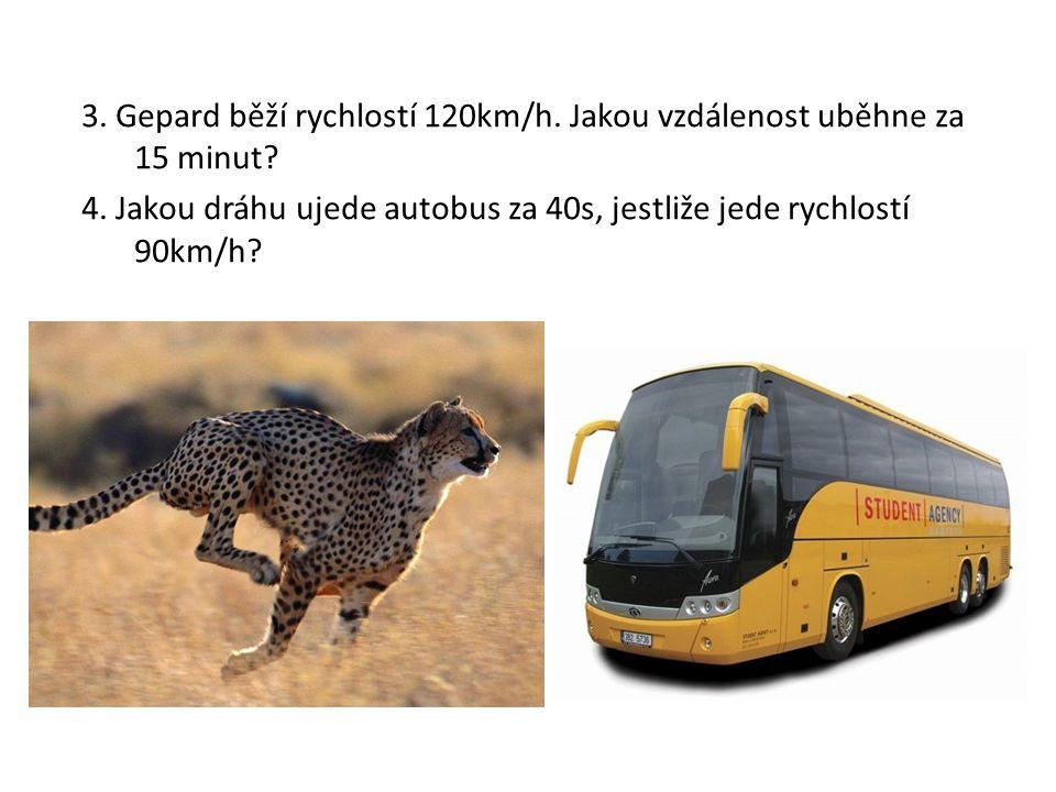 3. Gepard běží rychlostí 120km/h. Jakou vzdálenost uběhne za 15 minut.