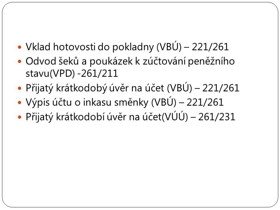 Vklad hotovosti do pokladny (VBÚ) – 221/261 Odvod šeků a poukázek k zúčtování peněžního stavu(VPD) -261/211 Přijatý krátkodobý úvěr na účet (VBÚ) – 221/261 Výpis účtu o inkasu směnky (VBÚ) – 221/261 Přijatý krátkodobí úvěr na účet(VÚÚ) – 261/231